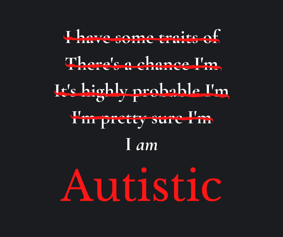 I have some traits of (strikethrough) There's a chance I'm (strikethrough) It's highly probable I'm (strikethrough) I'm pretty sure I'm (strikethrough) I am Autistic